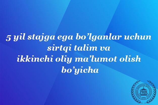 5 yil stajga ega bo'lganlar uchun sirtqi ta'lim va ikkinchi oliy ma'lumot olish bo'yicha